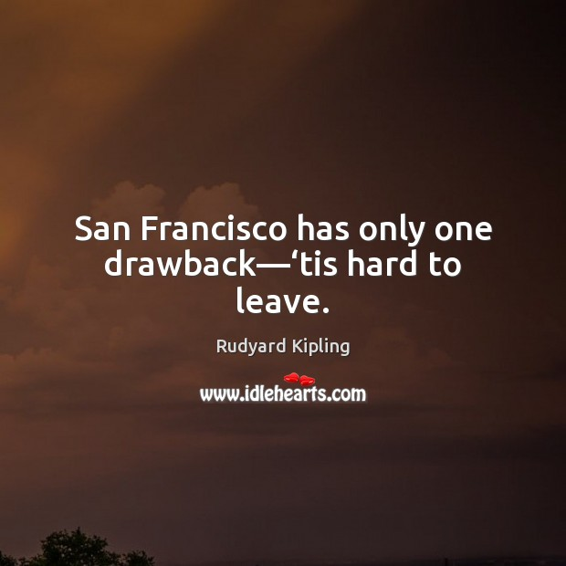 San Francisco has only one drawback—'tis hard to leave. Rudyard Kipling Picture Quote