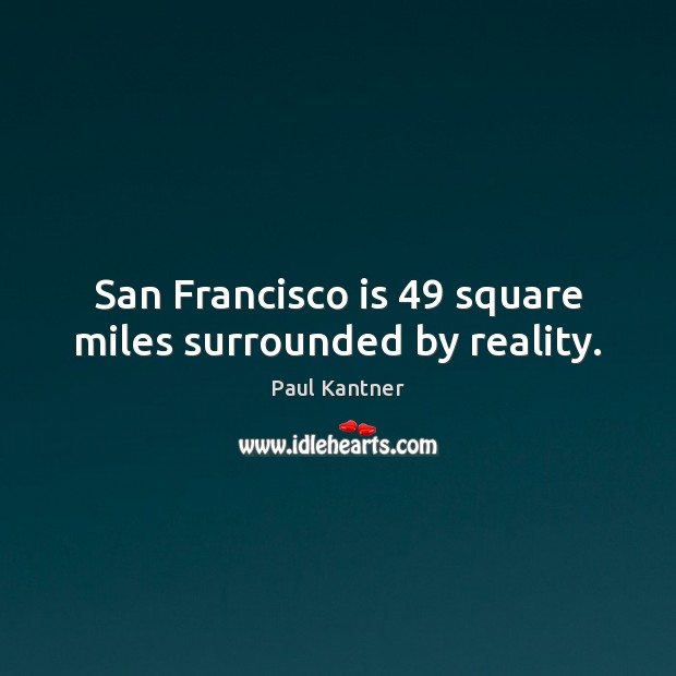 Image, San Francisco is 49 square miles surrounded by reality.