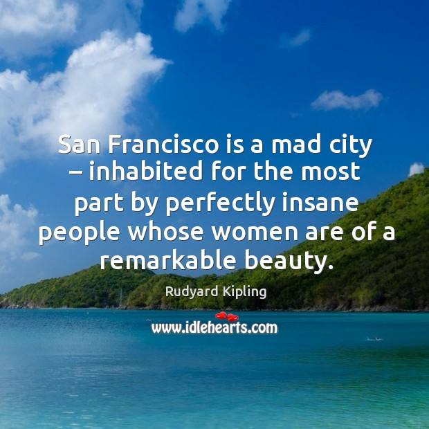 San francisco is a mad city – inhabited for the most part by perfectly insane people Image