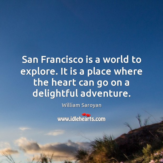 San Francisco is a world to explore. It is a place where William Saroyan Picture Quote