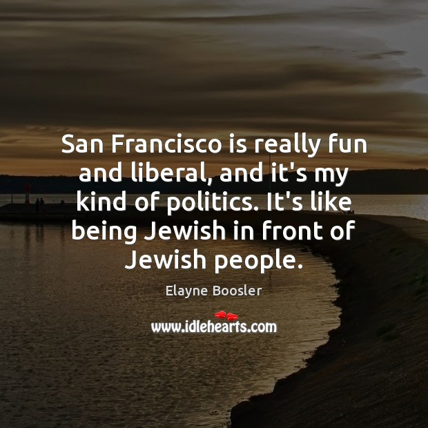 San Francisco is really fun and liberal, and it's my kind of Image