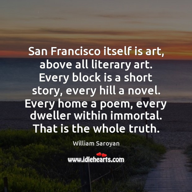 San Francisco itself is art, above all literary art. Every block is William Saroyan Picture Quote