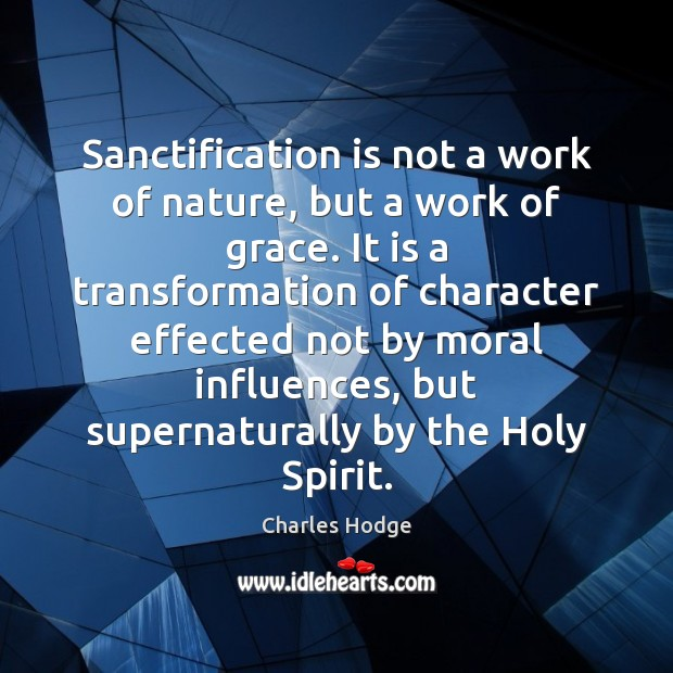Sanctification is not a work of nature, but a work of grace. Charles Hodge Picture Quote