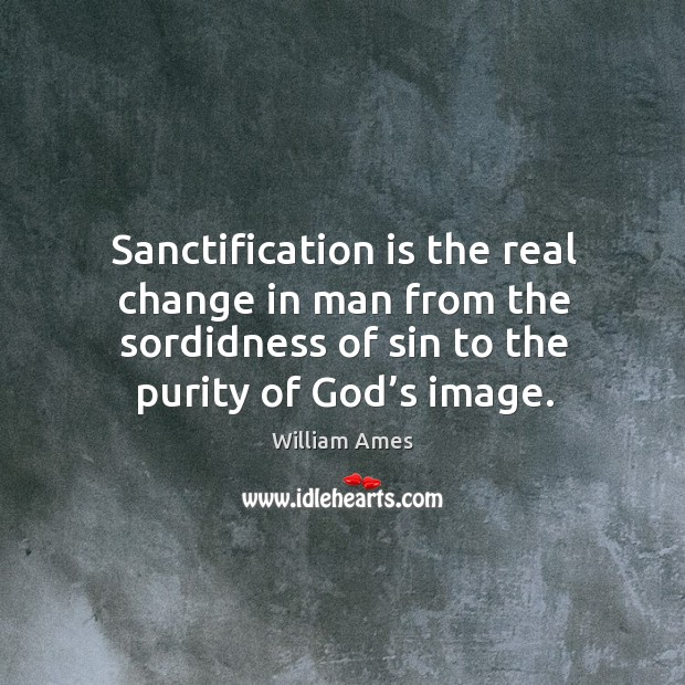 Sanctification is the real change in man from the sordidness of sin to the purity of God's image. Image