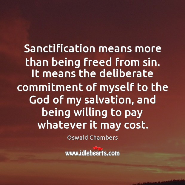 Sanctification means more than being freed from sin. It means the deliberate Oswald Chambers Picture Quote
