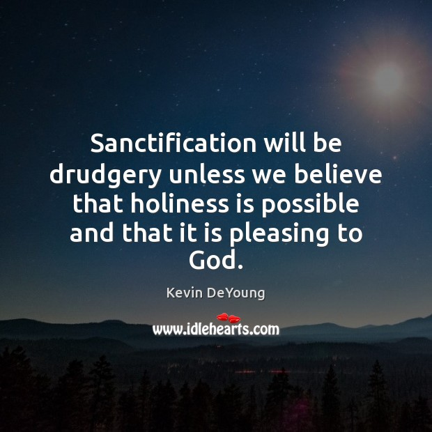 Sanctification will be drudgery unless we believe that holiness is possible and Image