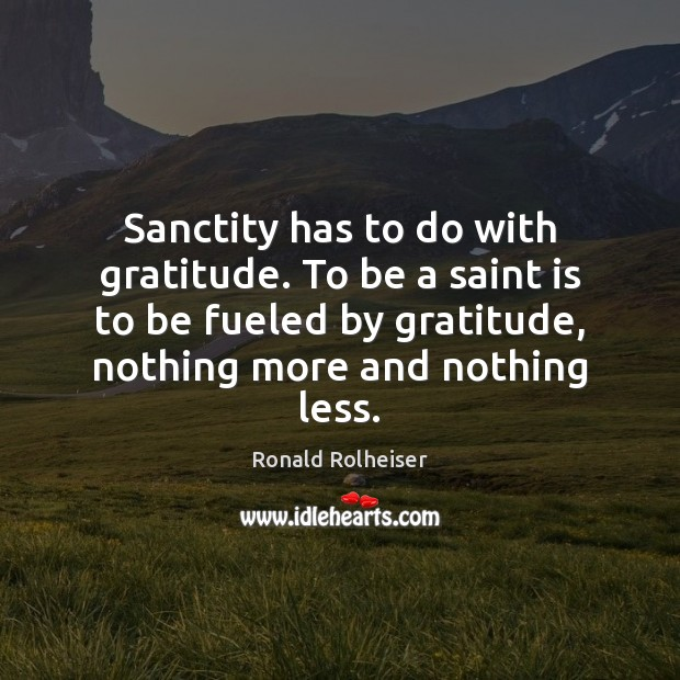 Sanctity has to do with gratitude. To be a saint is to Ronald Rolheiser Picture Quote