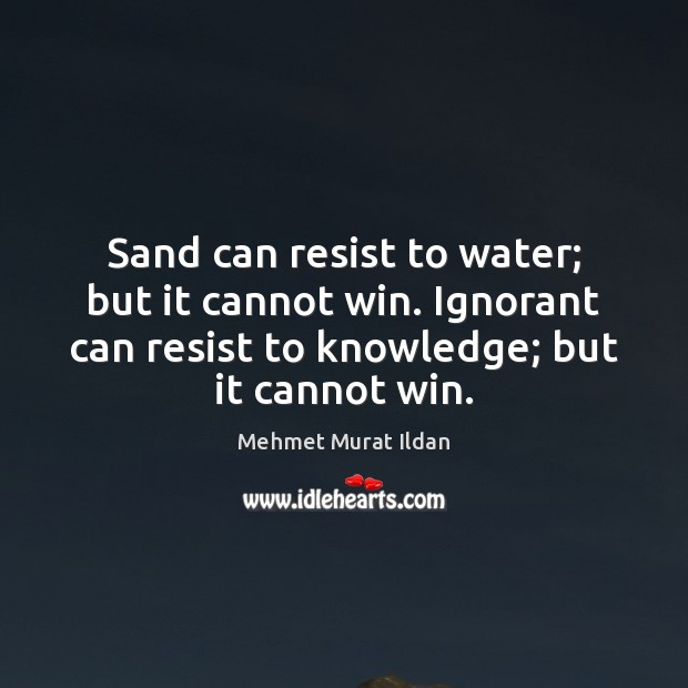 Image, Sand can resist to water; but it cannot win. Ignorant can resist