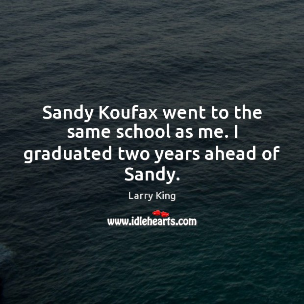 Sandy Koufax went to the same school as me. I graduated two years ahead of Sandy. Image