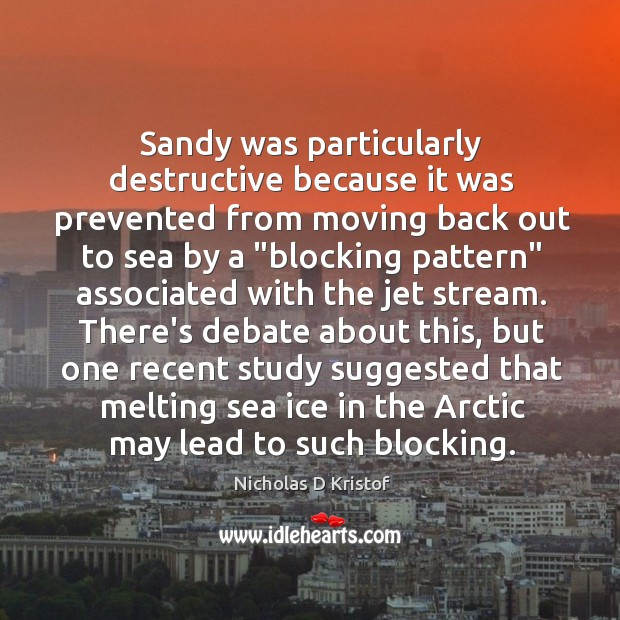Sandy was particularly destructive because it was prevented from moving back out Nicholas D Kristof Picture Quote