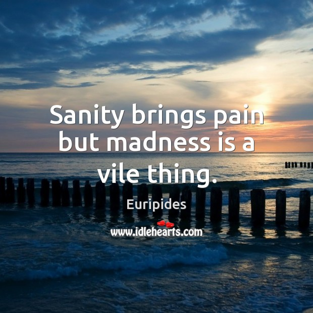 Sanity brings pain but madness is a vile thing. Image