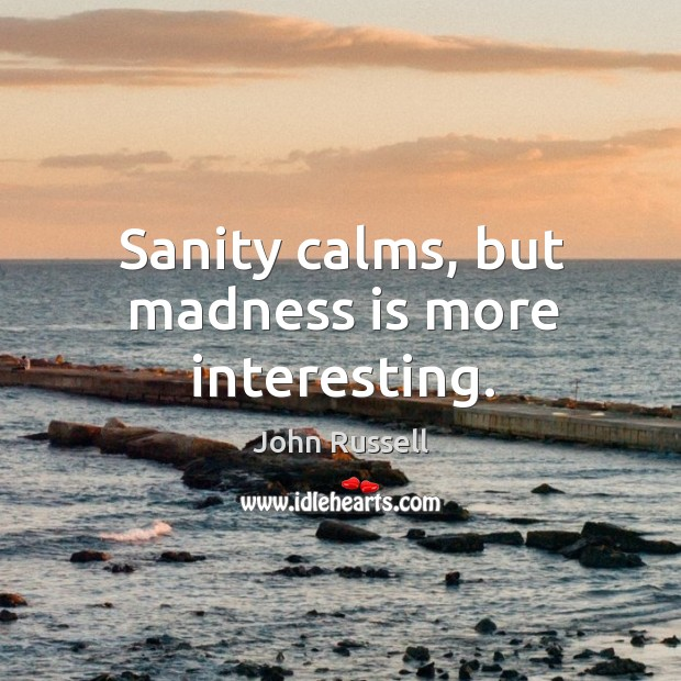 Sanity calms, but madness is more interesting. Image