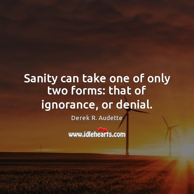 Sanity can take one of only two forms: that of ignorance, or denial. Image