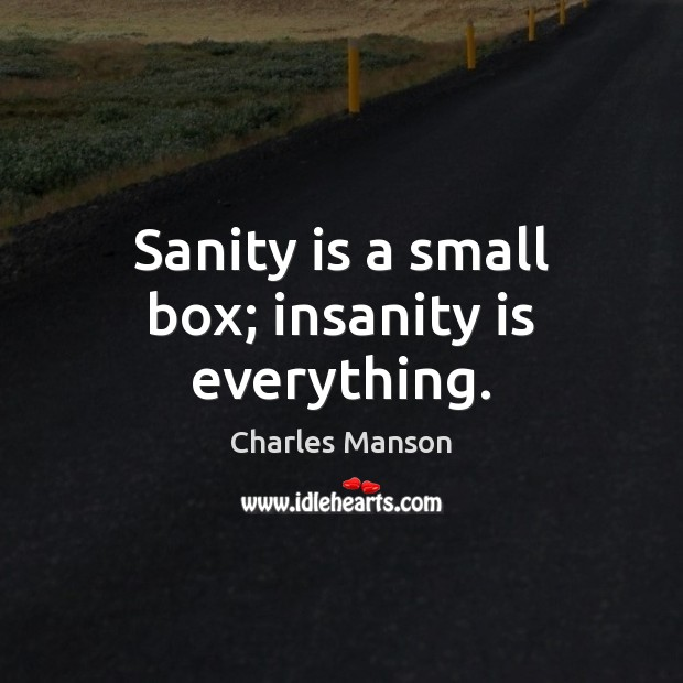 Sanity is a small box; insanity is everything. Charles Manson Picture Quote