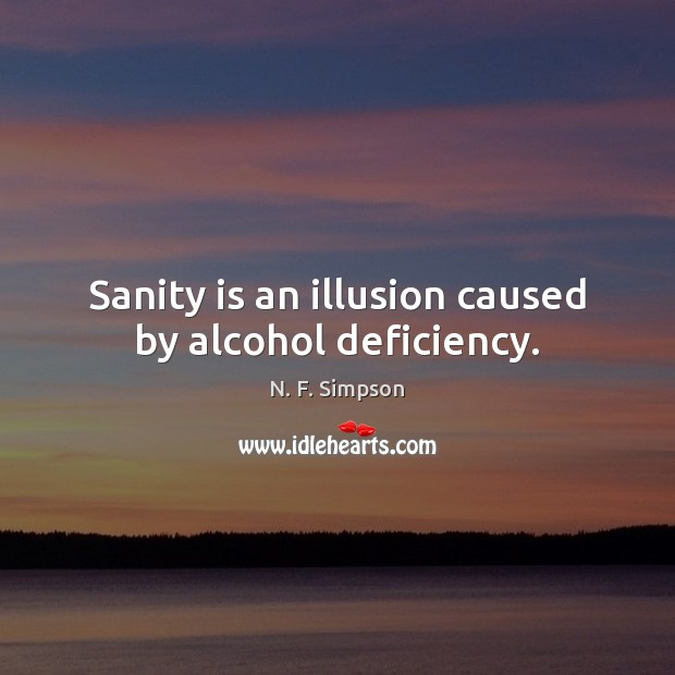 Sanity is an illusion caused by alcohol deficiency. Image