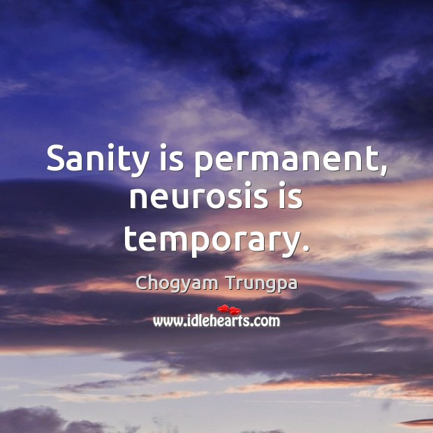Sanity is permanent, neurosis is temporary. Image