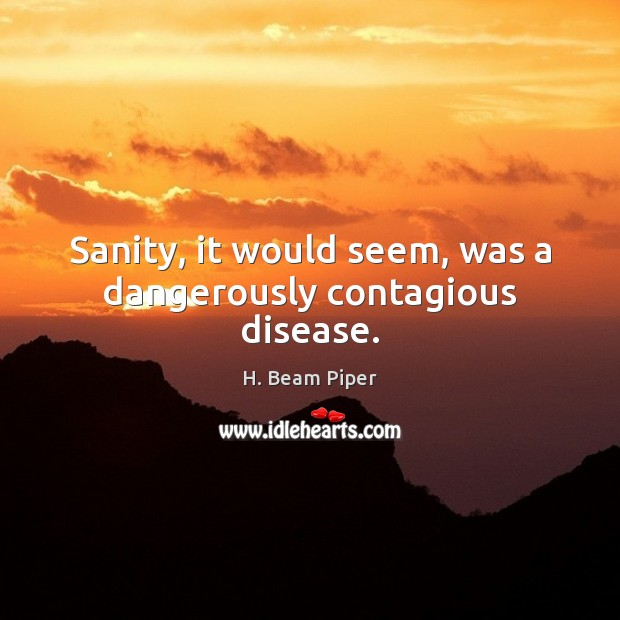 Image, Sanity, it would seem, was a dangerously contagious disease.