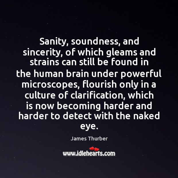 Sanity, soundness, and sincerity, of which gleams and strains can still be James Thurber Picture Quote