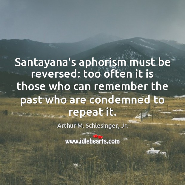 Santayana's aphorism must be reversed: too often it is those who can Arthur M. Schlesinger, Jr. Picture Quote