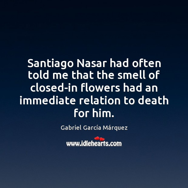 Santiago Nasar had often told me that the smell of closed-in flowers Image