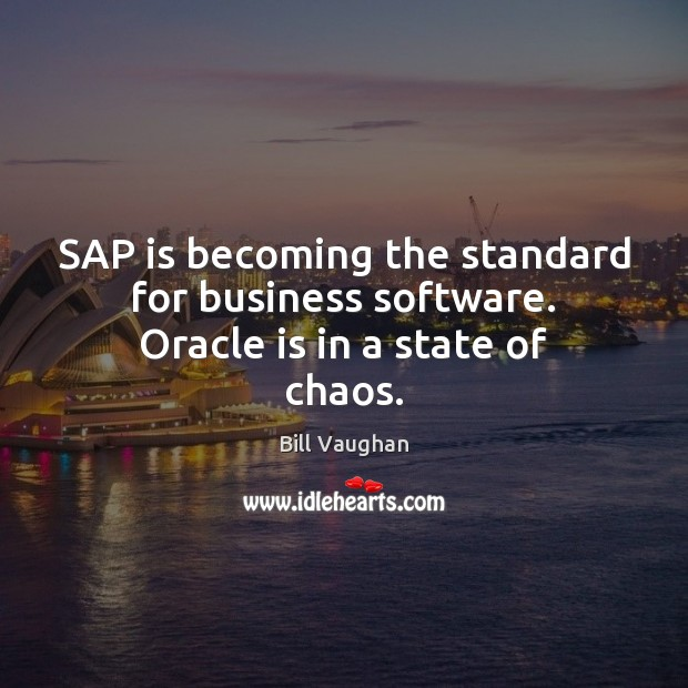 SAP is becoming the standard for business software. Oracle is in a state of chaos. Bill Vaughan Picture Quote