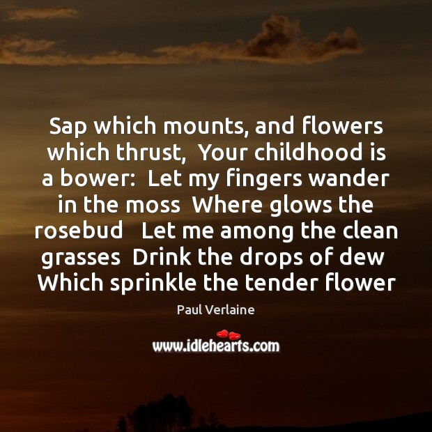 Sap which mounts, and flowers which thrust,  Your childhood is a bower: Childhood Quotes Image