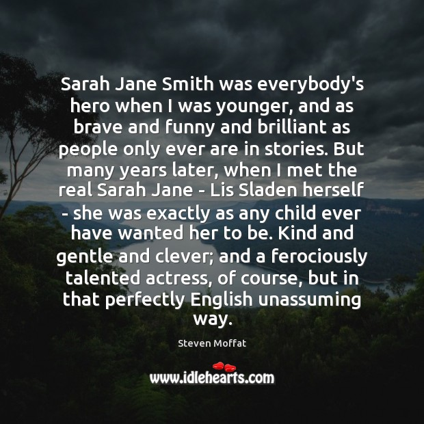 Sarah Jane Smith was everybody's hero when I was younger, and as Steven Moffat Picture Quote