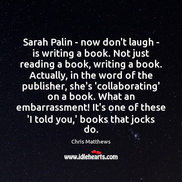 Sarah Palin – now don't laugh – is writing a book. Not Chris Matthews Picture Quote