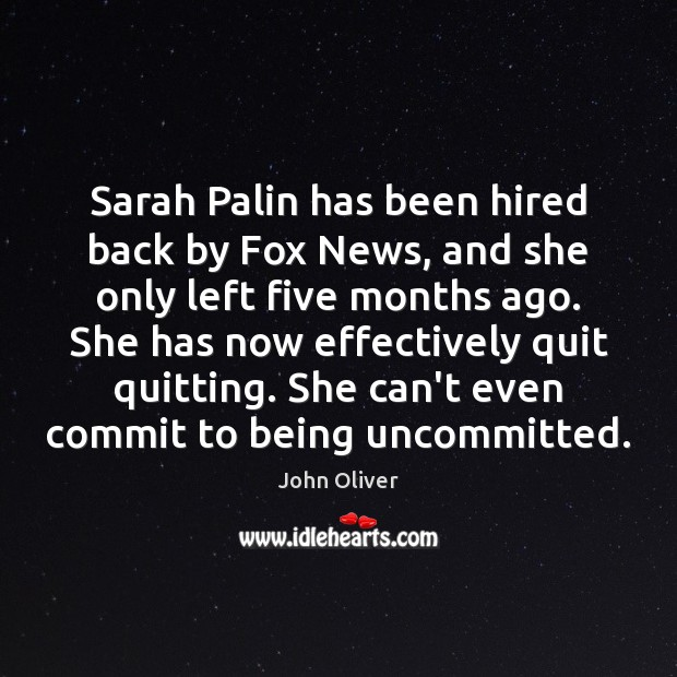 Sarah Palin has been hired back by Fox News, and she only John Oliver Picture Quote