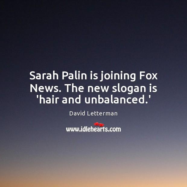 Sarah Palin is joining Fox News. The new slogan is 'hair and unbalanced.' Image
