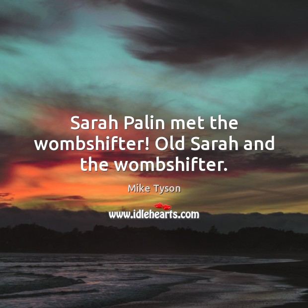 Sarah Palin met the wombshifter! Old Sarah and the wombshifter. Image