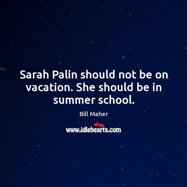 Sarah Palin should not be on vacation. She should be in summer school. Image