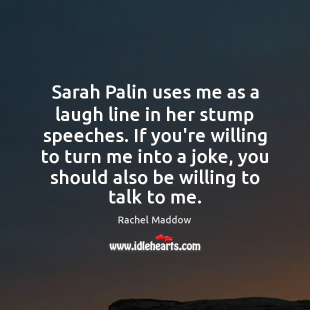 Sarah Palin uses me as a laugh line in her stump speeches. Rachel Maddow Picture Quote