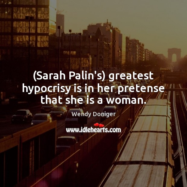(Sarah Palin's) greatest hypocrisy is in her pretense that she is a woman. Image