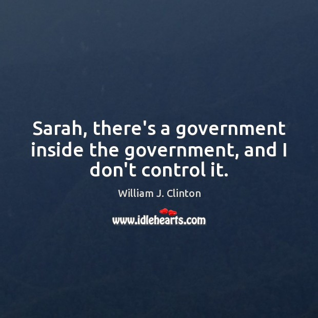 Sarah, there's a government inside the government, and I don't control it. Government Quotes Image