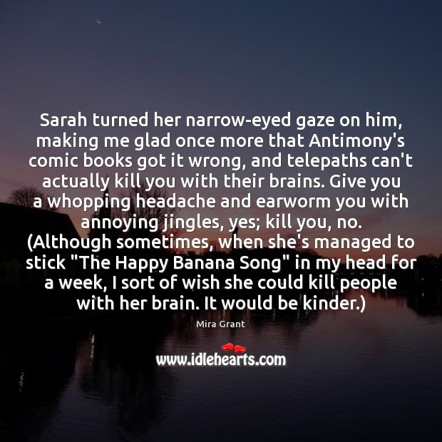 Sarah turned her narrow-eyed gaze on him, making me glad once more Mira Grant Picture Quote
