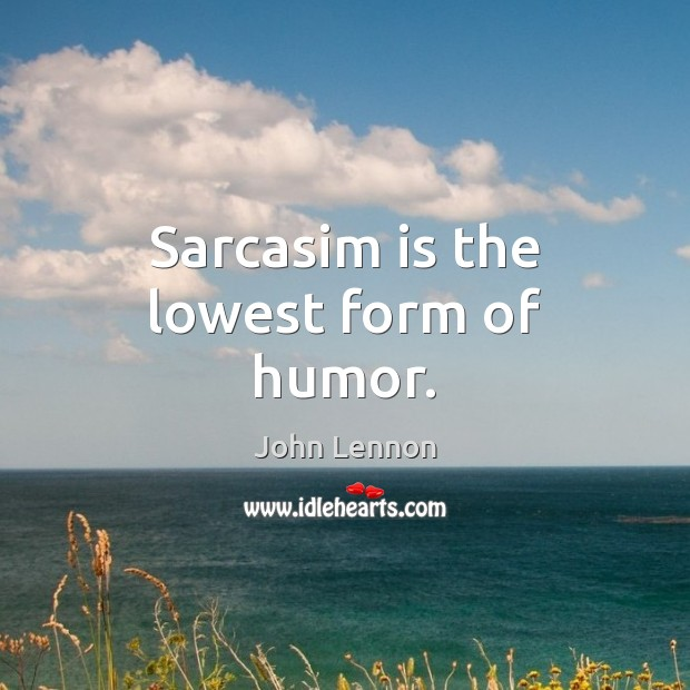 Sarcasim is the lowest form of humor. John Lennon Picture Quote