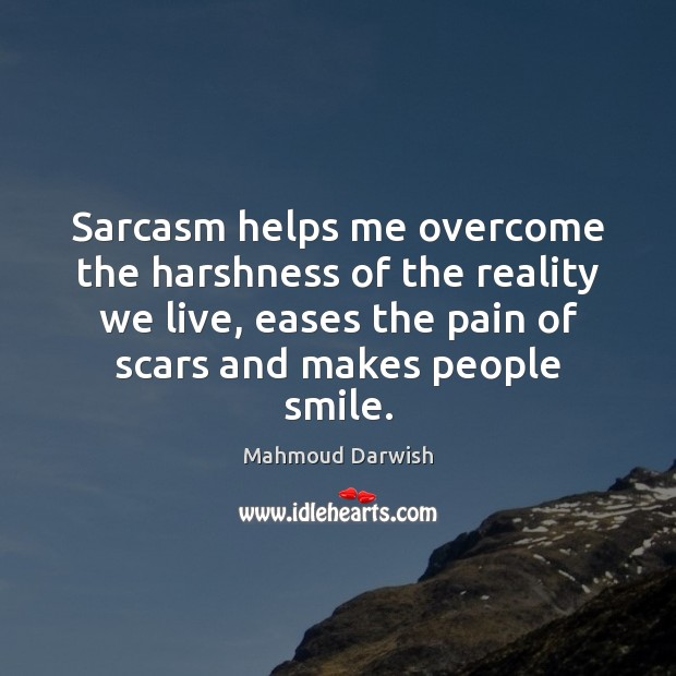 Image, Sarcasm helps me overcome the harshness of the reality we live, eases