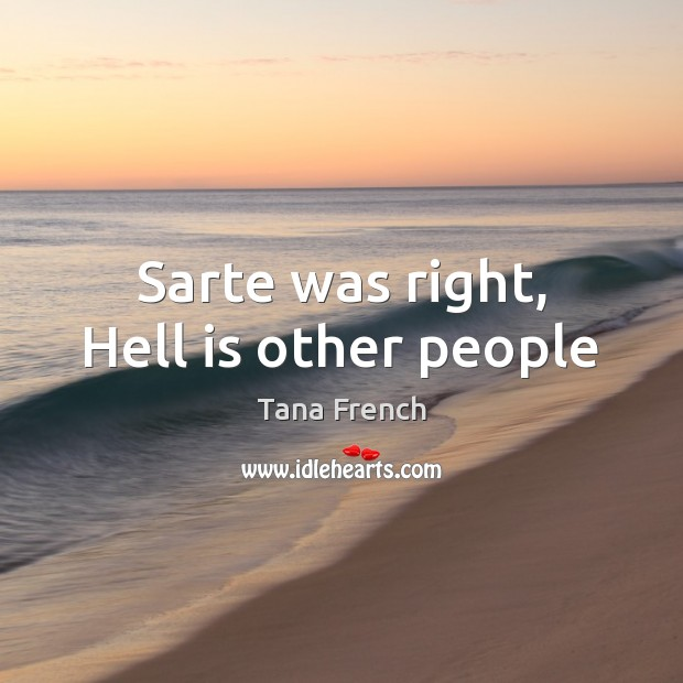Sarte was right, Hell is other people Tana French Picture Quote