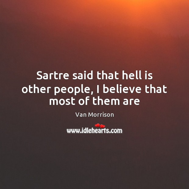 Sartre said that hell is other people, I believe that most of them are Image