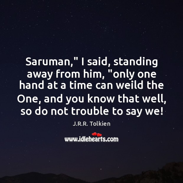 """Saruman,"""" I said, standing away from him, """"only one hand at a J.R.R. Tolkien Picture Quote"""