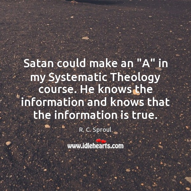 "Satan could make an ""A"" in my Systematic Theology course. He knows Image"