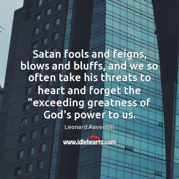 Satan fools and feigns, blows and bluffs, and we so often take Leonard Ravenhill Picture Quote