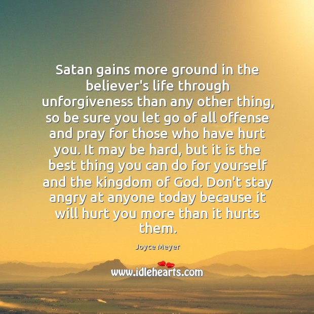 Satan gains more ground in the believer's life through unforgiveness than any Image