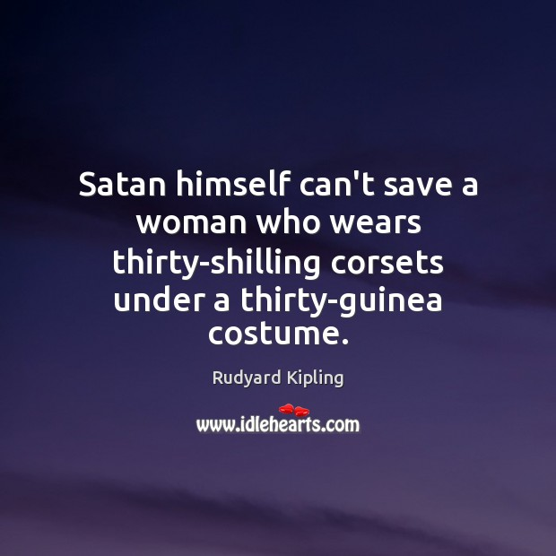 Satan himself can't save a woman who wears thirty-shilling corsets under a Rudyard Kipling Picture Quote