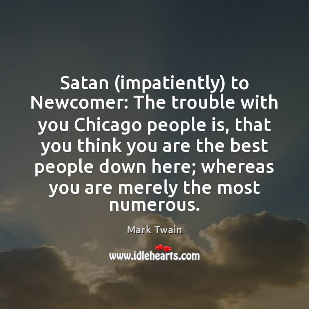 Satan (impatiently) to Newcomer: The trouble with you Chicago people is, that Image