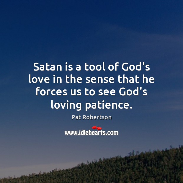 Satan is a tool of God's love in the sense that he forces us to see God's loving patience. Pat Robertson Picture Quote