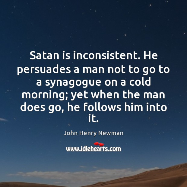 Satan is inconsistent. He persuades a man not to go to a John Henry Newman Picture Quote