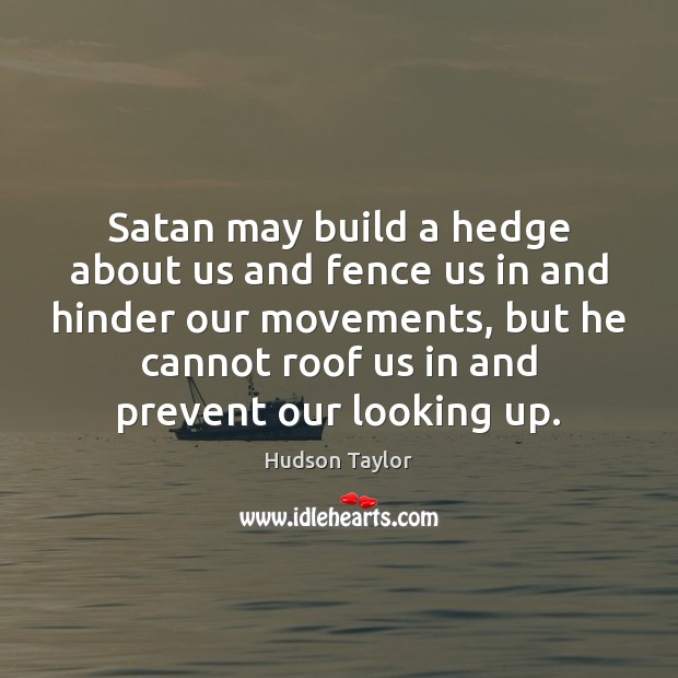 Satan may build a hedge about us and fence us in and Hudson Taylor Picture Quote