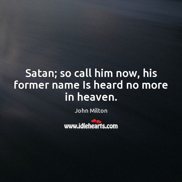 Satan; so call him now, his former name Is heard no more in heaven. John Milton Picture Quote